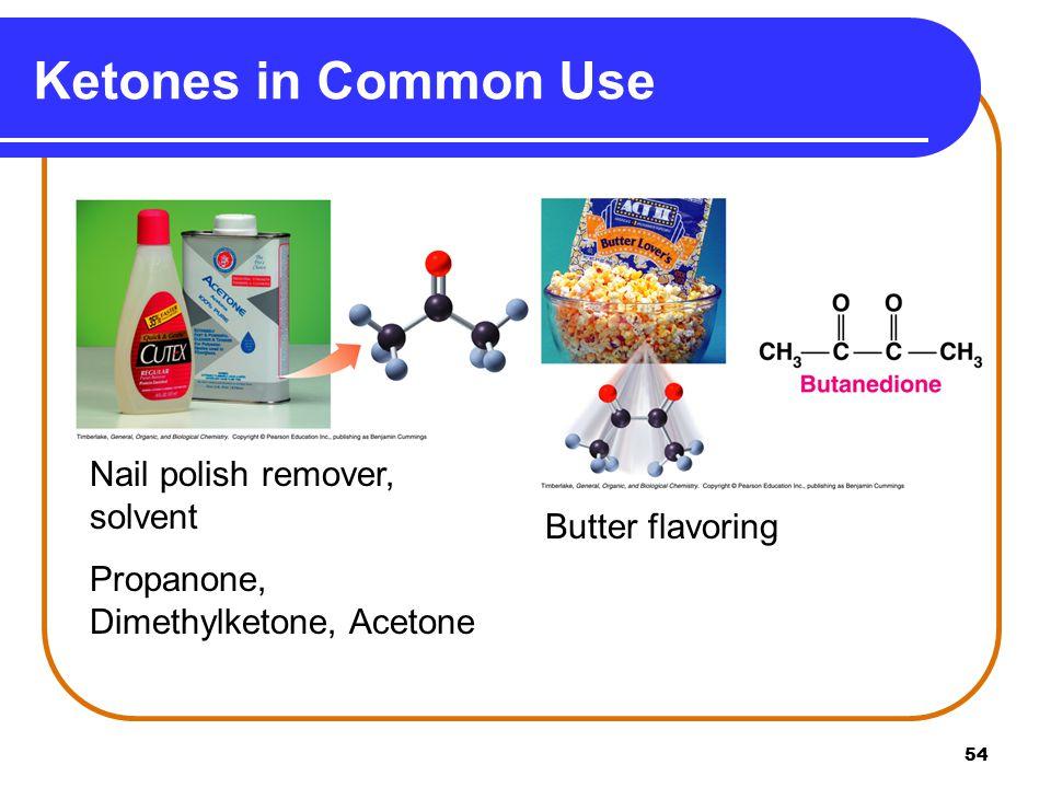 54 Ketones in Common Use Nail polish remover, solvent Propanone, Dimethylketone, Acetone Butter flavoring