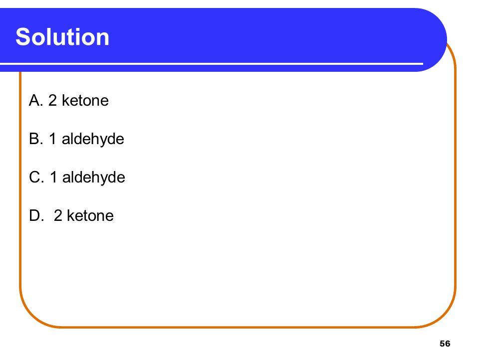 56 A. 2 ketone B. 1 aldehyde C. 1 aldehyde D. 2 ketone Solution