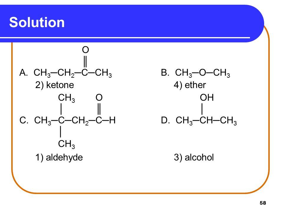 58 Solution O ║ A.CH 3 ─CH 2 ─C─CH 3 B. CH 3 ─O─CH 3 2) ketone 4) ether CH 3 O OH │ ║ │ C.