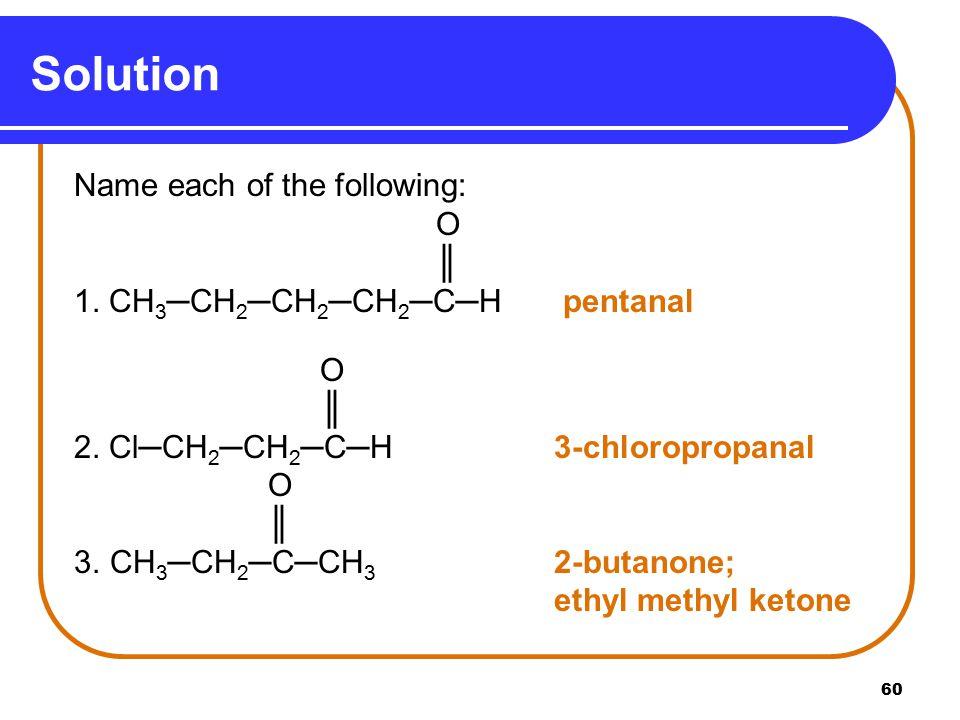 60 Solution Name each of the following: O ║ 1.CH 3 ─CH 2 ─CH 2 ─CH 2 ─C─H pentanal O ║ 2.