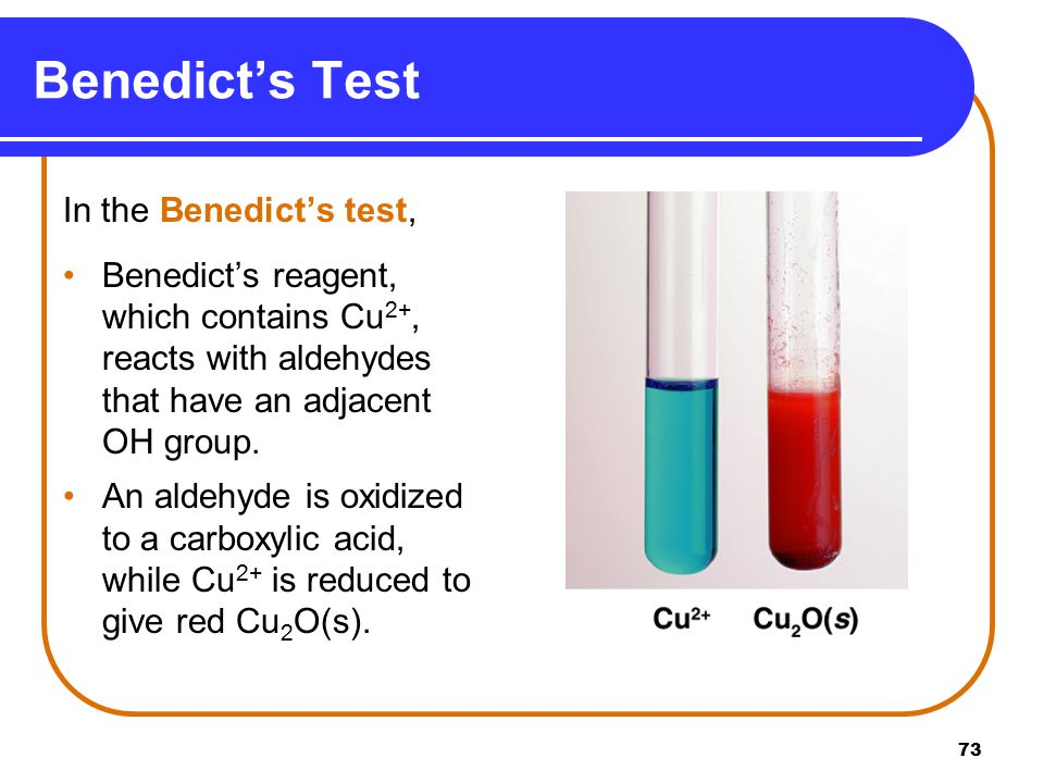 73 Benedict's Test In the Benedict's test, Benedict's reagent, which contains Cu 2+, reacts with aldehydes that have an adjacent OH group.