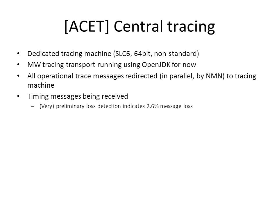 [ACET] Configuration feedback Agreement on configuration feedback protocol obtained so far from MW (Wojtek, Felix), Timing (Jean-Claude), IEPLC (Frank), Drivers (David) and DM (Zory) Using syslog local2.info -> mw trace transport -> CCDB A first proof-of-concept for the configuration feedback mechanism working (Encore drivers -> CCDB) Timing and IEPLC eager to use it as well Java API prototype done C/C++ API approach being evaluated (Errlog)
