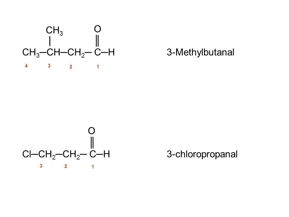 O ║ CH 3 ─CH─CH 2 ─ C─H 3-Methylbutanal O ║ Cl─CH 2 ─CH 2 ─ C─H3-chloropropanal CH 3 12 3 4 1 2 3