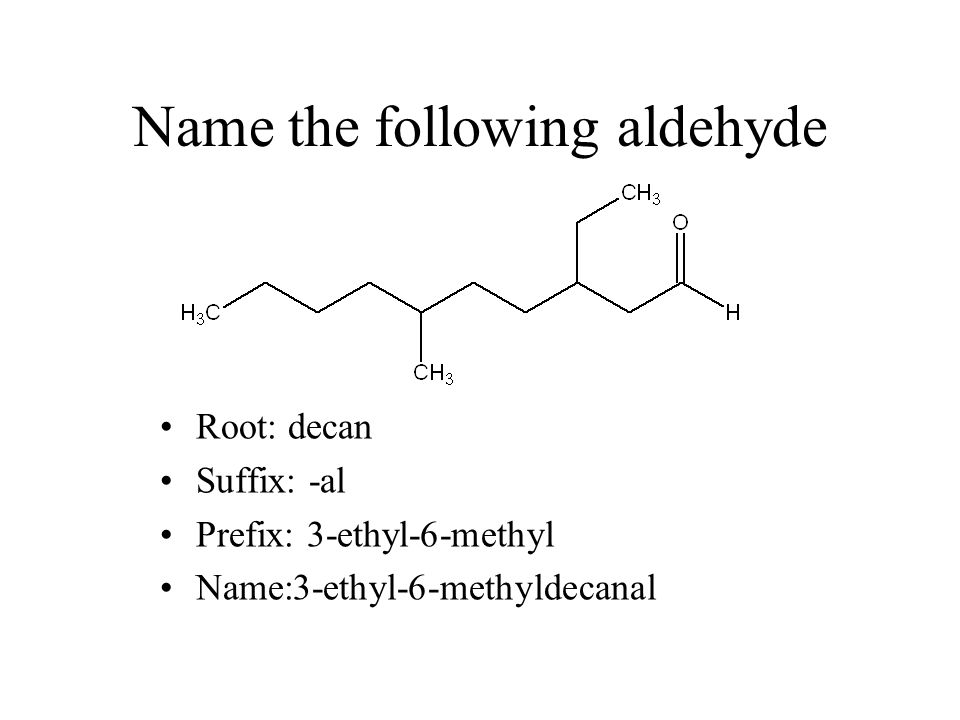 Name the following aldehyde Root: decan Suffix: -al Prefix: 3-ethyl-6-methyl Name:3-ethyl-6-methyldecanal