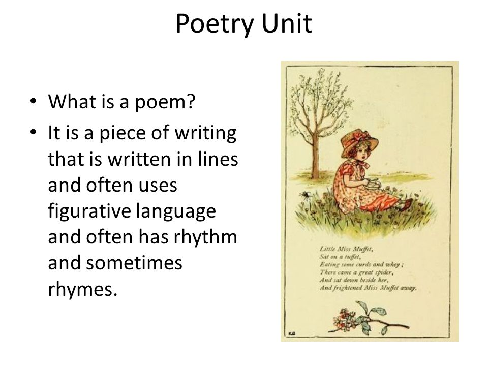 Poetry Unit What is a poem? It is a piece of writing that is written in lines and often uses figurative language and often has rhythm and sometimes rh