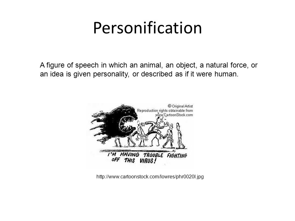 Personification A figure of speech in which an animal, an object, a natural force, or an idea is given personality, or described as if it were human.