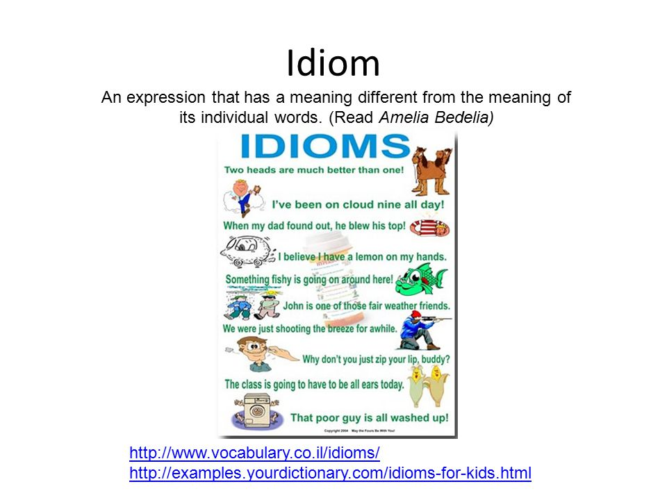 Idiom An expression that has a meaning different from the meaning of its individual words. (Read Amelia Bedelia) http://www.vocabulary.co.il/idioms/ h