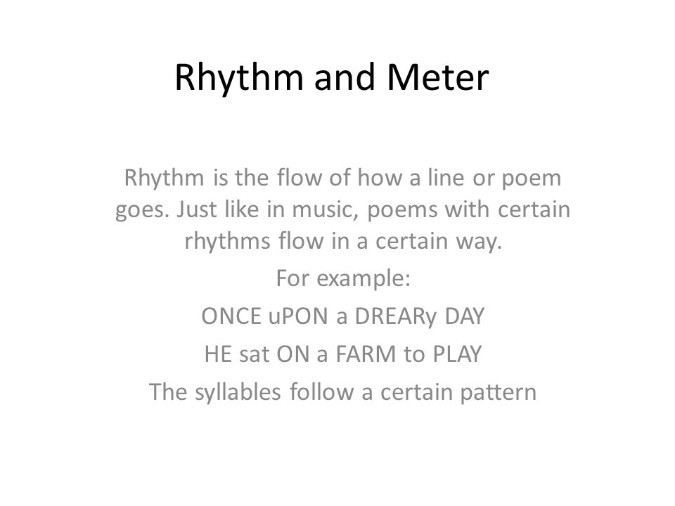 Rhythm and Meter Rhythm is the flow of how a line or poem goes. Just like in music, poems with certain rhythms flow in a certain way. For example: ONC