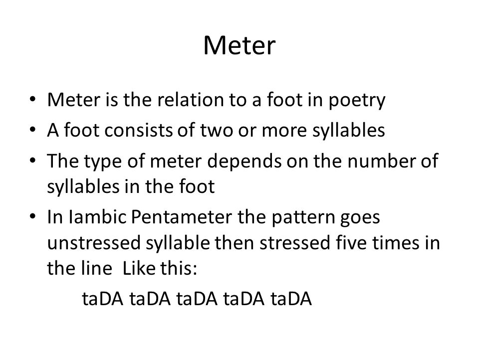 Meter Meter is the relation to a foot in poetry A foot consists of two or more syllables The type of meter depends on the number of syllables in the f
