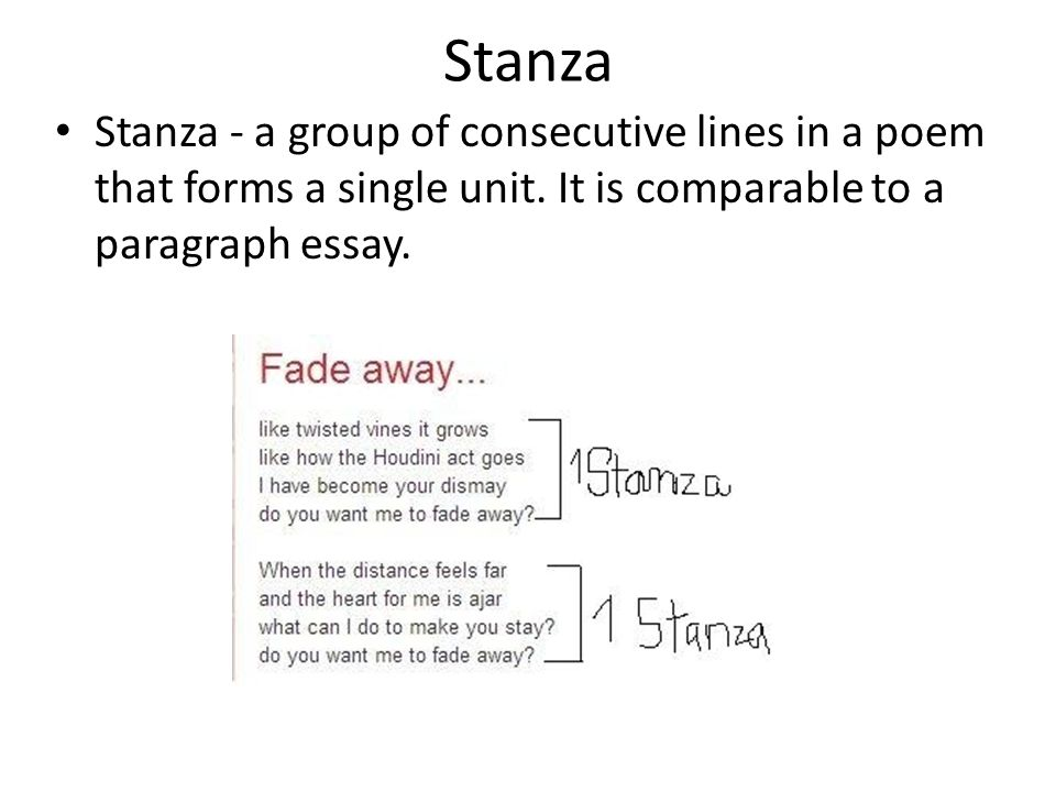 Stanza Stanza - a group of consecutive lines in a poem that forms a single unit. It is comparable to a paragraph essay.