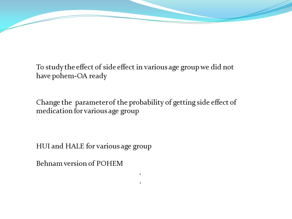 To study the effect of side effect in various age group we did not have pohem-OA ready Change the parameter of the probability of getting side effect of medication for various age group HUI and HALE for various age group Behnam version of POHEM.