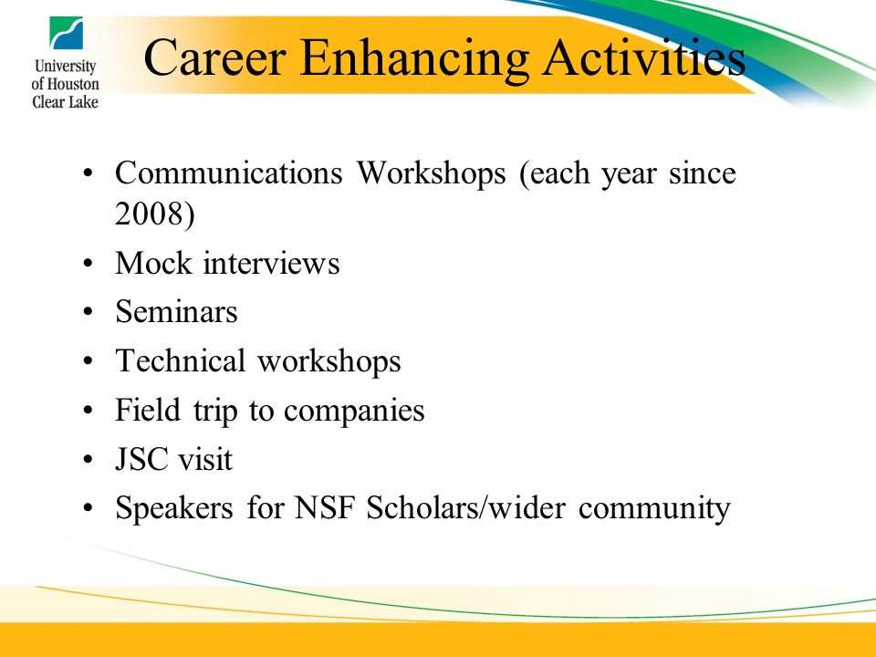 Career Enhancing Activities Communications Workshops (each year since 2008) Mock interviews Seminars Technical workshops Field trip to companies JSC visit Speakers for NSF Scholars/wider community