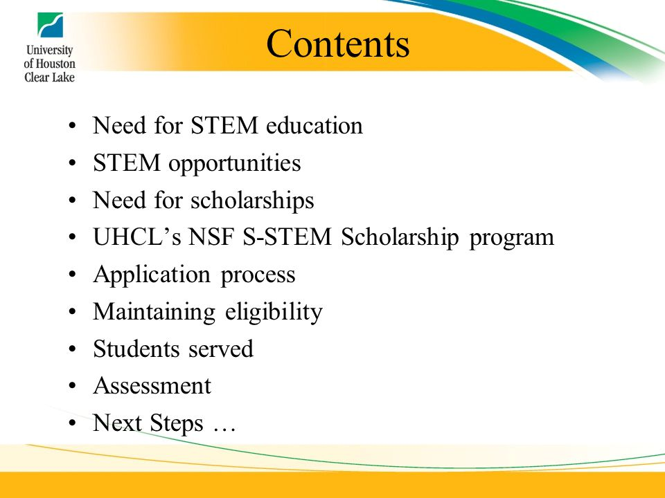 Contents Need for STEM education STEM opportunities Need for scholarships UHCL's NSF S-STEM Scholarship program Application process Maintaining eligibility Students served Assessment Next Steps …
