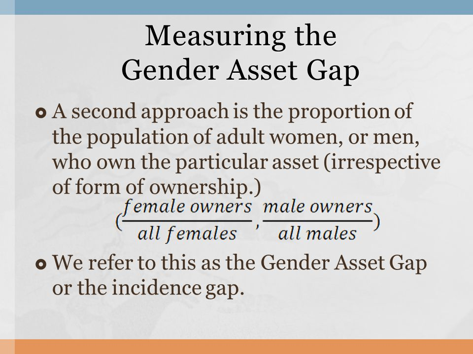 Measuring the Gender Asset Gap  A second approach is the proportion of the population of adult women, or men, who own the particular asset (irrespective of form of ownership.)  We refer to this as the Gender Asset Gap or the incidence gap.