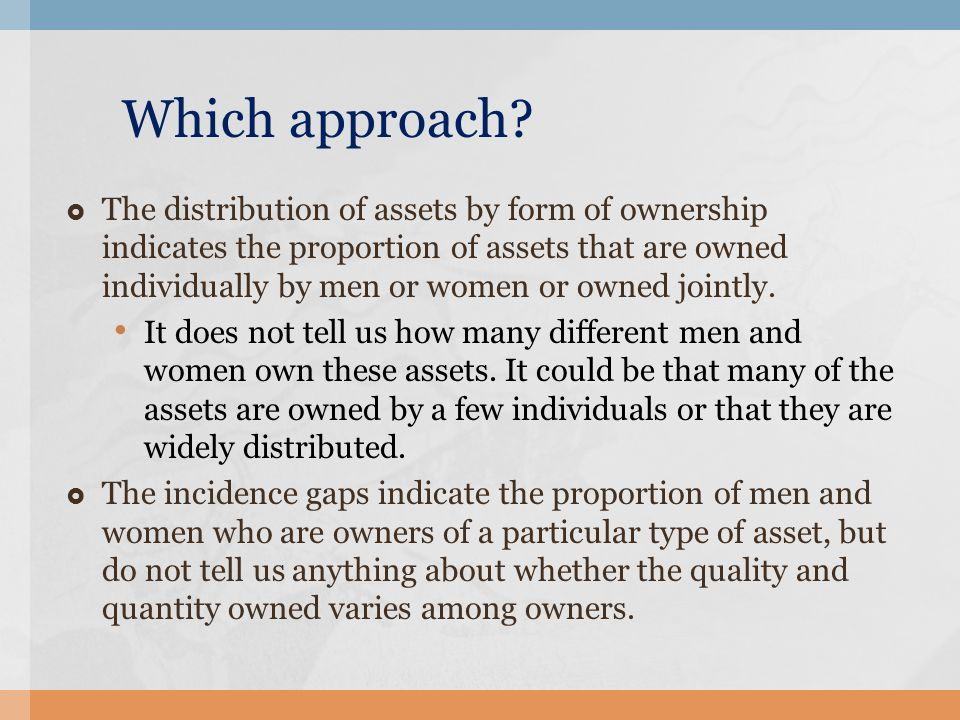 Which approach?  The distribution of assets by form of ownership indicates the proportion of assets that are owned individually by men or women or ow
