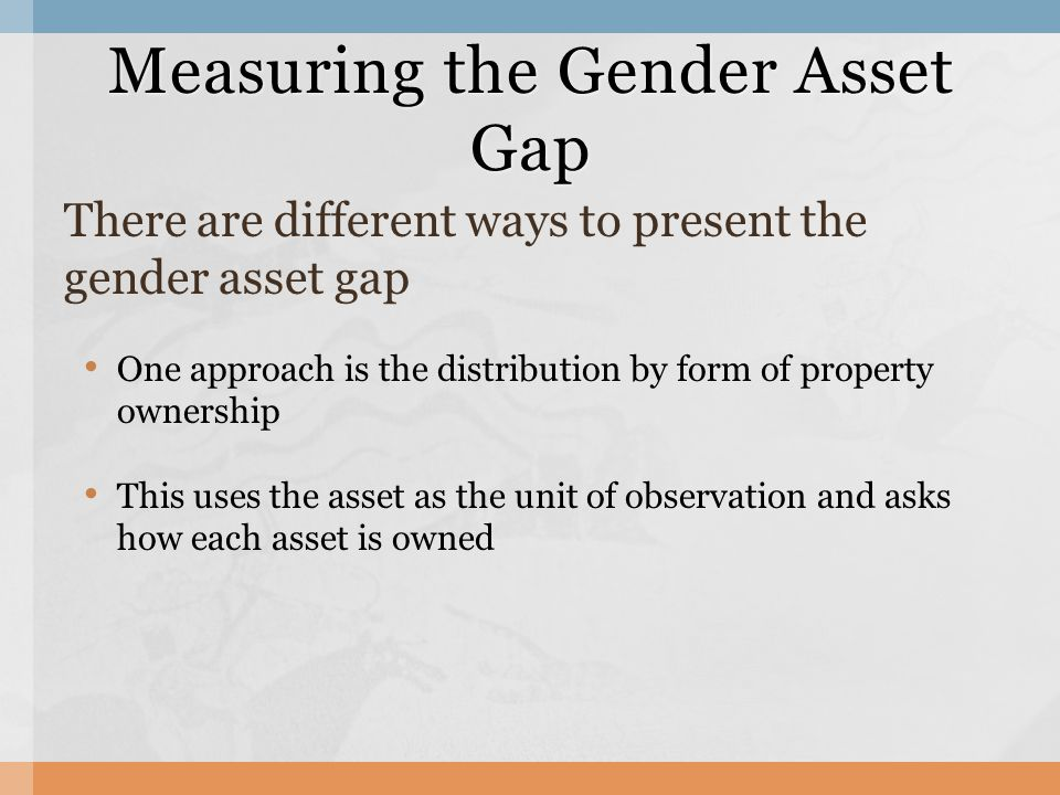 Measuring the Gender Asset Gap There are different ways to present the gender asset gap One approach is the distribution by form of property ownership This uses the asset as the unit of observation and asks how each asset is owned
