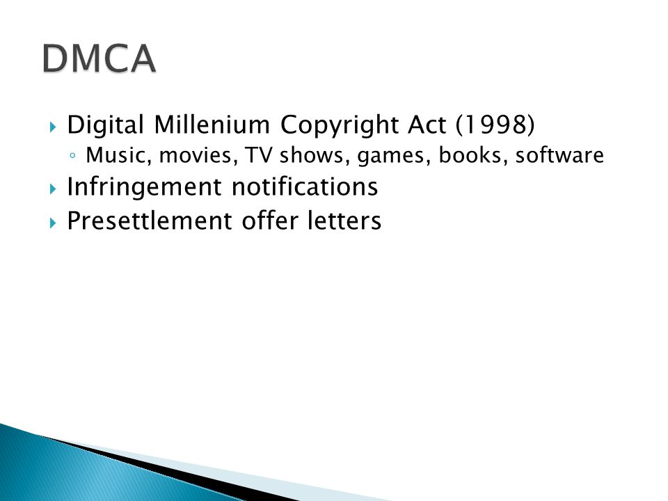  Digital Millenium Copyright Act (1998) ◦ Music, movies, TV shows, games, books, software  Infringement notifications  Presettlement offer letters