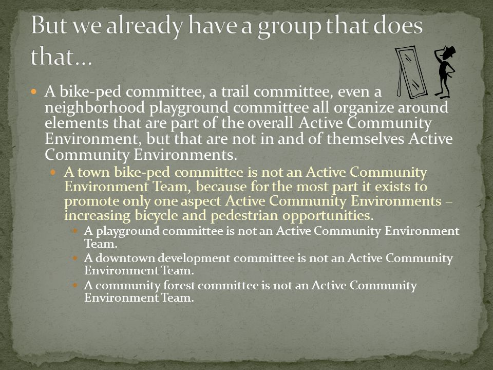 A bike-ped committee, a trail committee, even a neighborhood playground committee all organize around elements that are part of the overall Active Community Environment, but that are not in and of themselves Active Community Environments.