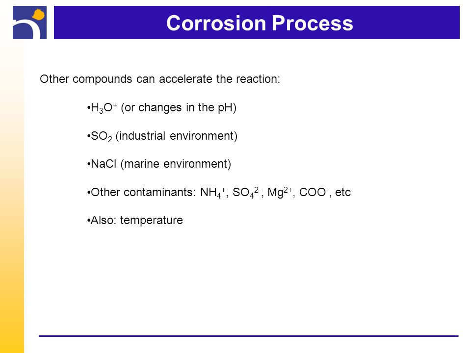 Corrosion Process Other compounds can accelerate the reaction: H 3 O + (or changes in the pH) SO 2 (industrial environment) NaCl (marine environment) Other contaminants: NH 4 +, SO 4 2-, Mg 2+, COO -, etc Also: temperature