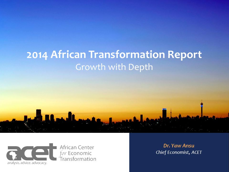 AFRICAN CENTER FOR ECONOMIC TRANSFORMATION 2014 African Transformation Report Growth with Depth Dr.