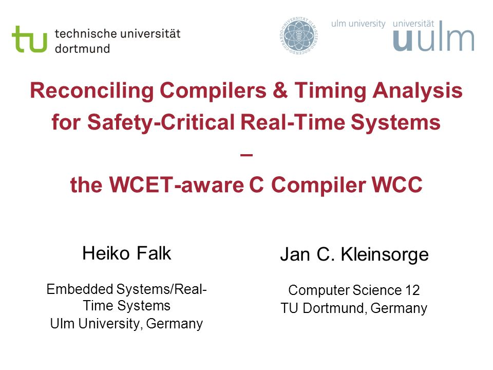 Reconciling Compilers & Timing Analysis for Safety-Critical Real-Time Systems – the WCET-aware C Compiler WCC Heiko Falk Embedded Systems/Real- Time Systems Ulm University, Germany Jan C.