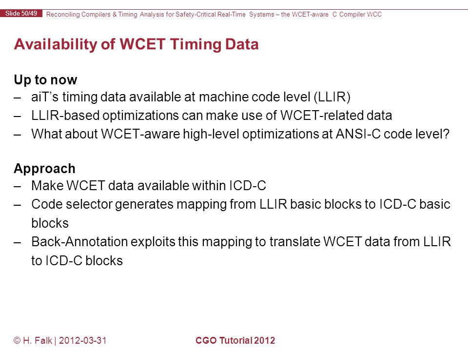 Reconciling Compilers & Timing Analysis for Safety-Critical Real-Time Systems – the WCET-aware C Compiler WCC Slide 50/49 © H.
