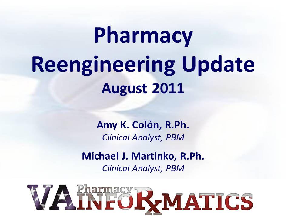 Pharmacy Reengineering Update August 2011 Amy K. Colón, R.Ph. Clinical Analyst, PBM Michael J. Martinko, R.Ph. Clinical Analyst, PBM