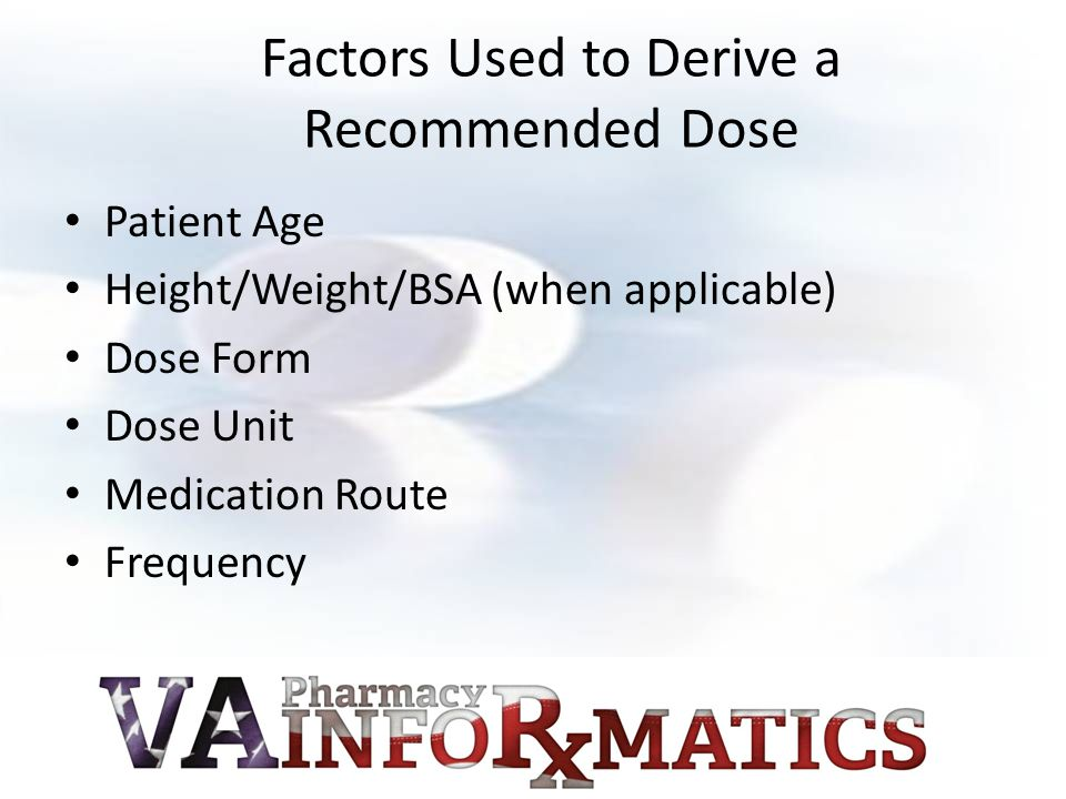Factors Used to Derive a Recommended Dose Patient Age Height/Weight/BSA (when applicable) Dose Form Dose Unit Medication Route Frequency