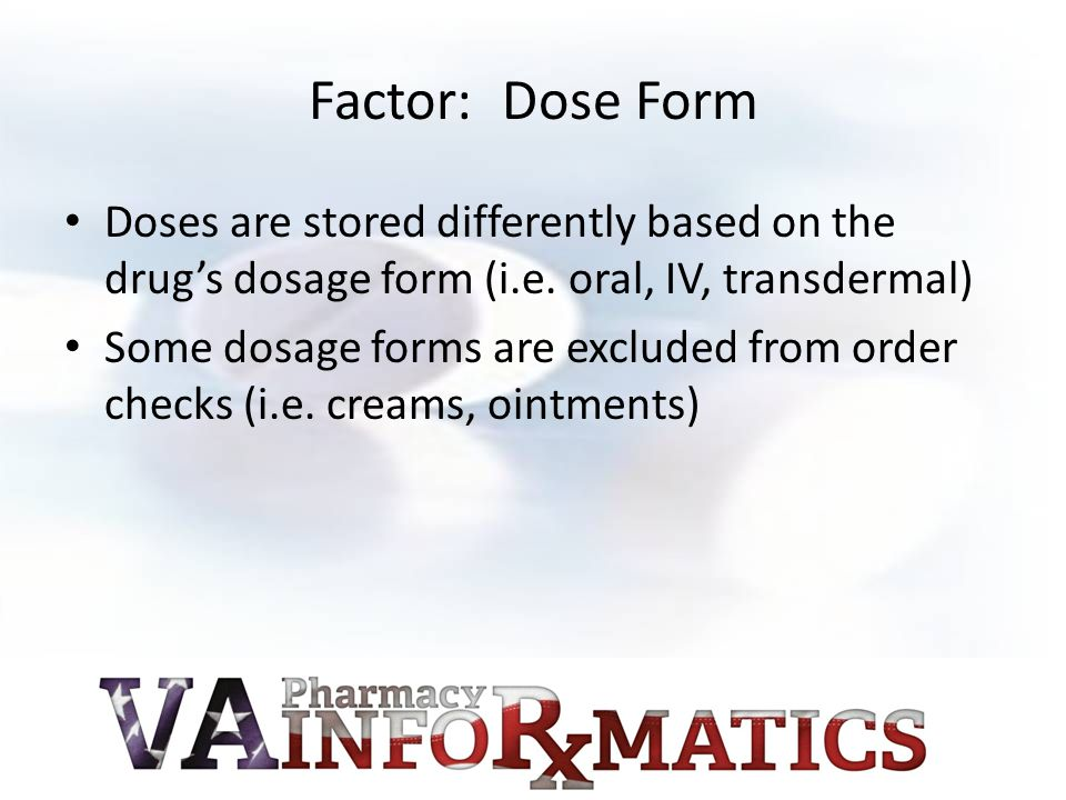 Factor: Dose Form Doses are stored differently based on the drug's dosage form (i.e.
