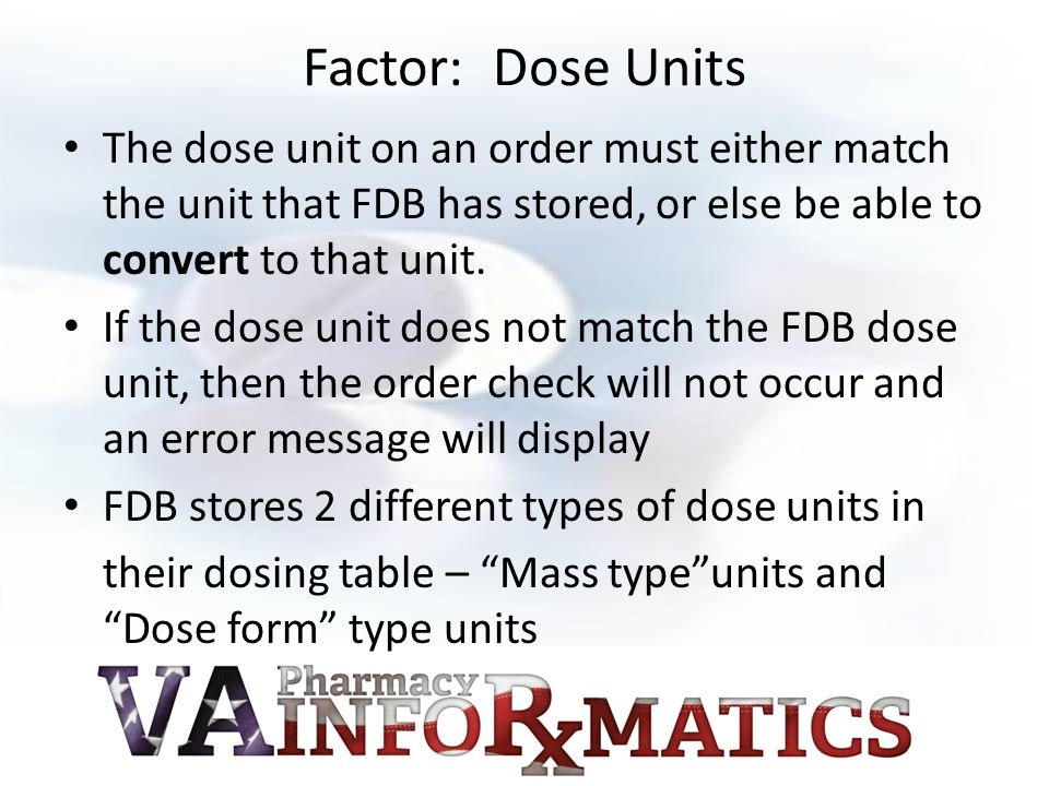 Factor: Dose Units The dose unit on an order must either match the unit that FDB has stored, or else be able to convert to that unit.