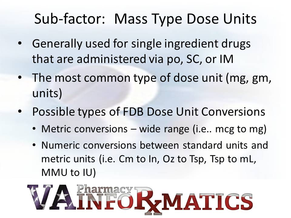 Sub-factor: Mass Type Dose Units Generally used for single ingredient drugs that are administered via po, SC, or IM The most common type of dose unit (mg, gm, units) Possible types of FDB Dose Unit Conversions Metric conversions – wide range (i.e..