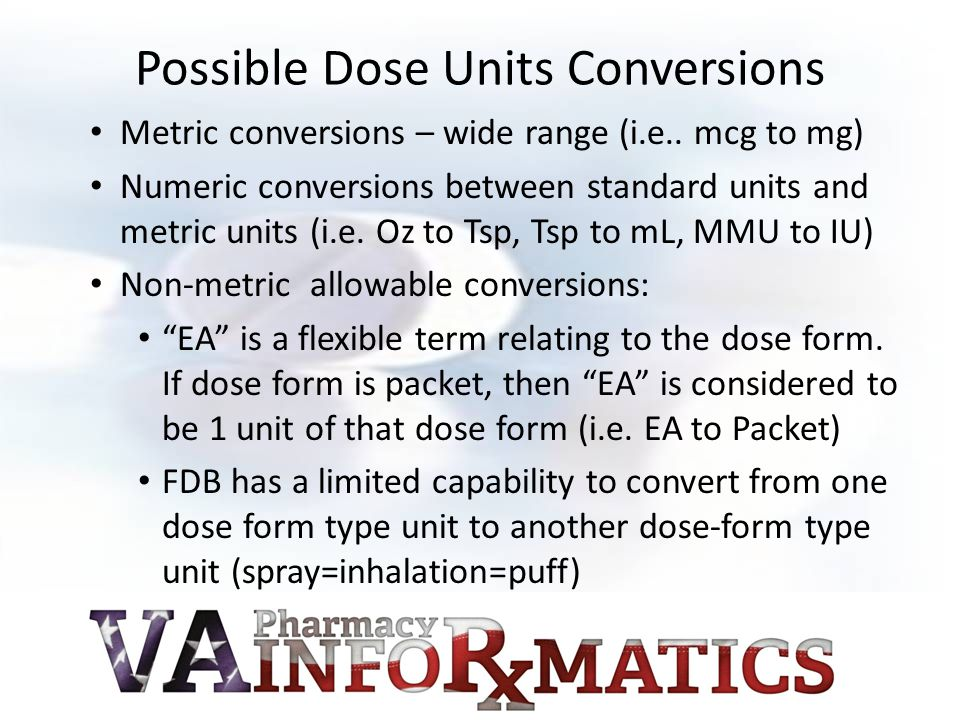 Possible Dose Units Conversions Metric conversions – wide range (i.e.. mcg to mg) Numeric conversions between standard units and metric units (i.e. Oz