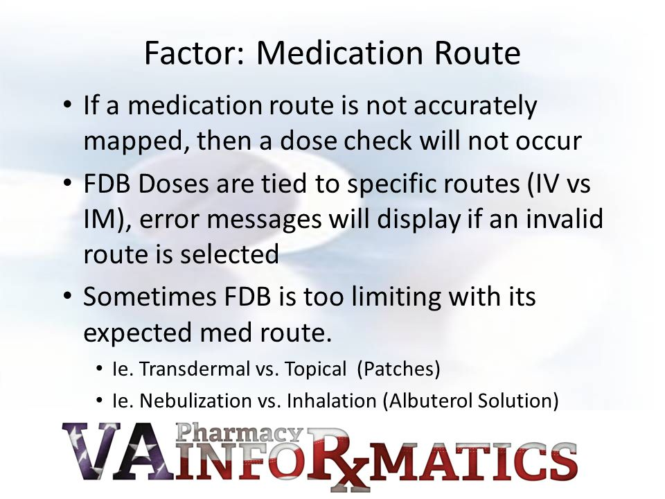 Factor: Medication Route If a medication route is not accurately mapped, then a dose check will not occur FDB Doses are tied to specific routes (IV vs