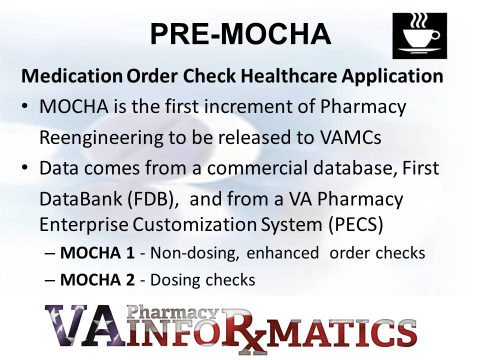 PRE-MOCHA Medication Order Check Healthcare Application MOCHA is the first increment of Pharmacy Reengineering to be released to VAMCs Data comes from a commercial database, First DataBank (FDB), and from a VA Pharmacy Enterprise Customization System (PECS) – MOCHA 1 - Non-dosing, enhanced order checks – MOCHA 2 - Dosing checks