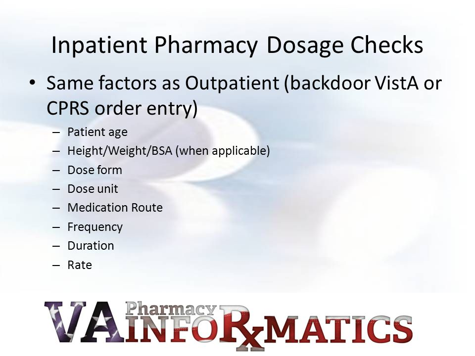 Inpatient Pharmacy Dosage Checks Same factors as Outpatient (backdoor VistA or CPRS order entry) – Patient age – Height/Weight/BSA (when applicable) – Dose form – Dose unit – Medication Route – Frequency – Duration – Rate