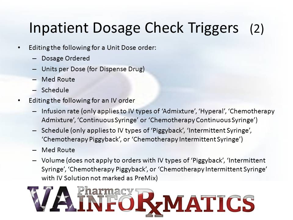 Inpatient Dosage Check Triggers (2) Editing the following for a Unit Dose order: – Dosage Ordered – Units per Dose (for Dispense Drug) – Med Route – S