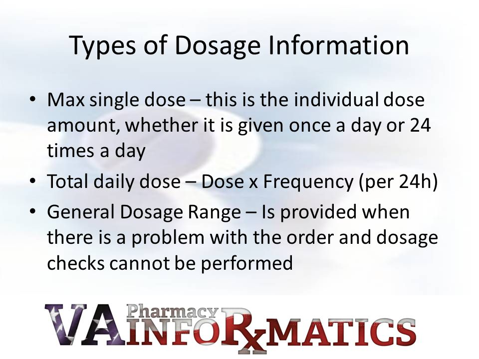 Types of Dosage Information Max single dose – this is the individual dose amount, whether it is given once a day or 24 times a day Total daily dose – Dose x Frequency (per 24h) General Dosage Range – Is provided when there is a problem with the order and dosage checks cannot be performed