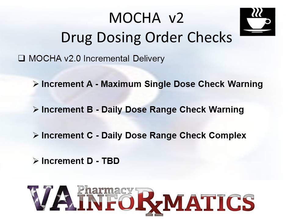 MOCHA v2 Drug Dosing Order Checks  MOCHA v2.0 Incremental Delivery  Increment A - Maximum Single Dose Check Warning  Increment B - Daily Dose Range Check Warning  Increment C - Daily Dose Range Check Complex  Increment D - TBD