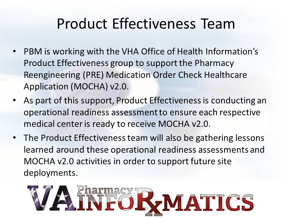 Product Effectiveness Team PBM is working with the VHA Office of Health Information's Product Effectiveness group to support the Pharmacy Reengineerin