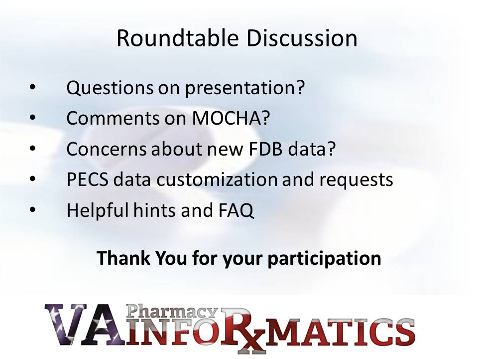 Roundtable Discussion Questions on presentation? Comments on MOCHA? Concerns about new FDB data? PECS data customization and requests Helpful hints an