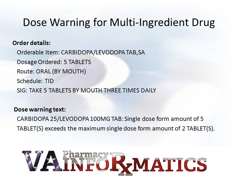 Dose Warning for Multi-Ingredient Drug Order details: Orderable Item: CARBIDOPA/LEVODOPA TAB,SA Dosage Ordered: 5 TABLETS Route: ORAL (BY MOUTH) Schedule: TID SIG: TAKE 5 TABLETS BY MOUTH THREE TIMES DAILY Dose warning text: CARBIDOPA 25/LEVODOPA 100MG TAB: Single dose form amount of 5 TABLET(S) exceeds the maximum single dose form amount of 2 TABLET(S).