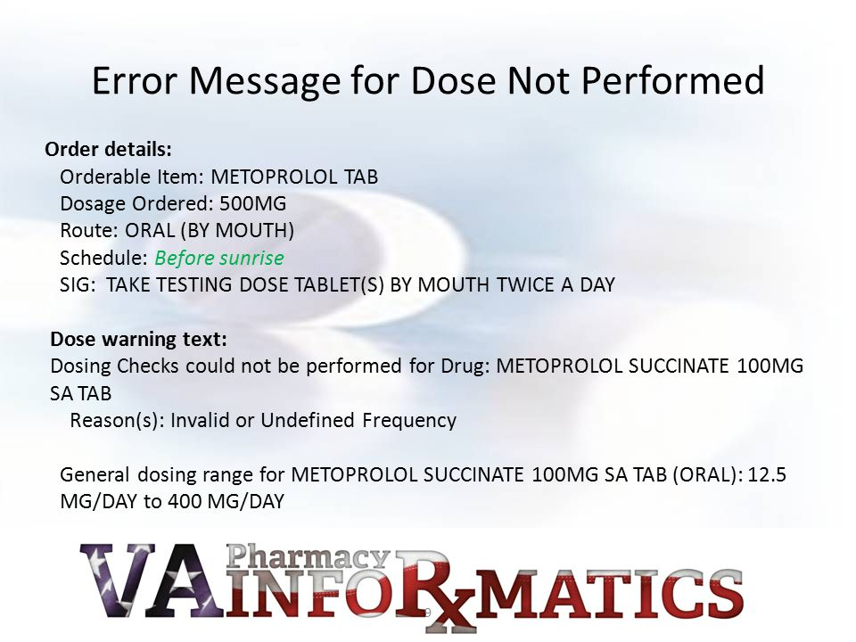 Error Message for Dose Not Performed Order details: Orderable Item: METOPROLOL TAB Dosage Ordered: 500MG Route: ORAL (BY MOUTH) Schedule: Before sunri