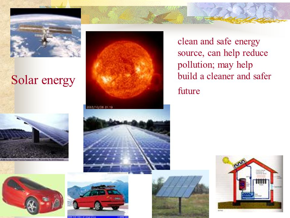Solar energy clean and safe energy source, can help reduce pollution; may help build a cleaner and safer future