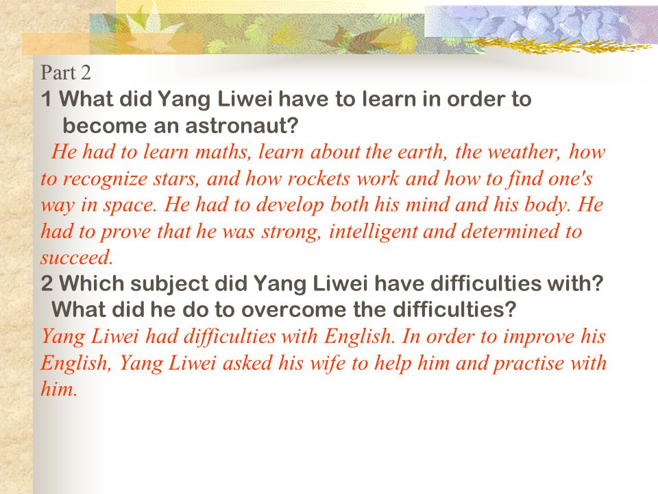 Part 2 1 What did Yang Liwei have to learn in order to become an astronaut? He had to learn maths, learn about the earth, the weather, how to recogniz