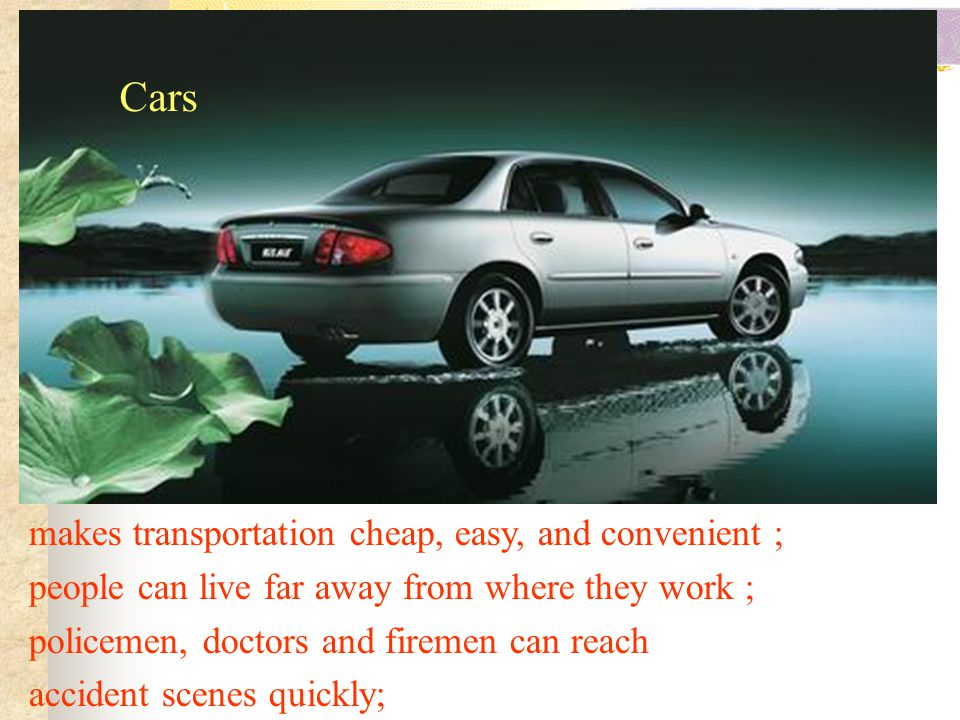 Cars makes transportation cheap, easy, and convenient ; people can live far away from where they work ; policemen, doctors and firemen can reach accid