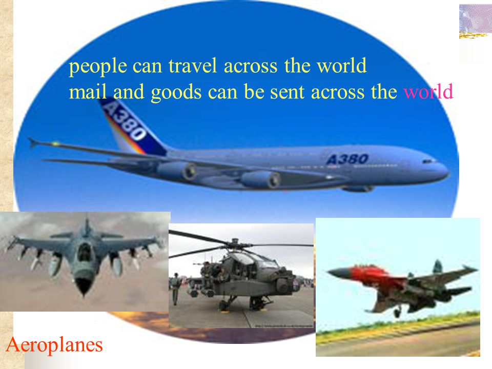 Aeroplanes people can travel across the world mail and goods can be sent across the world