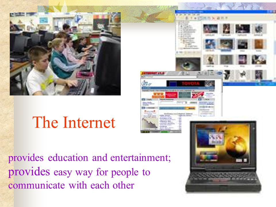The Internet provides education and entertainment; provides easy way for people to communicate with each other