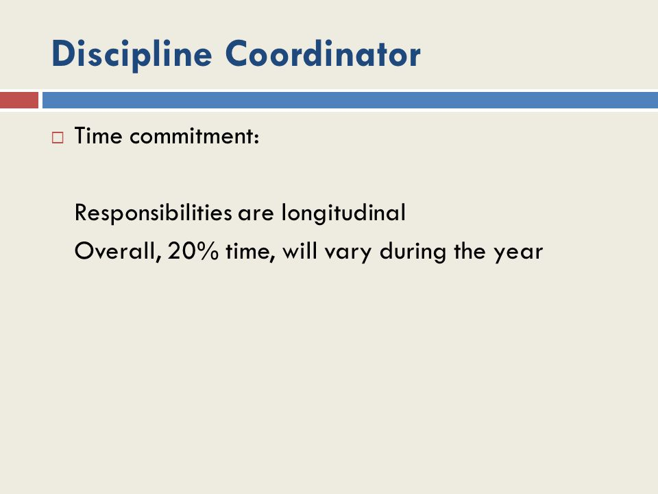 Discipline Coordinator  Time commitment: Responsibilities are longitudinal Overall, 20% time, will vary during the year