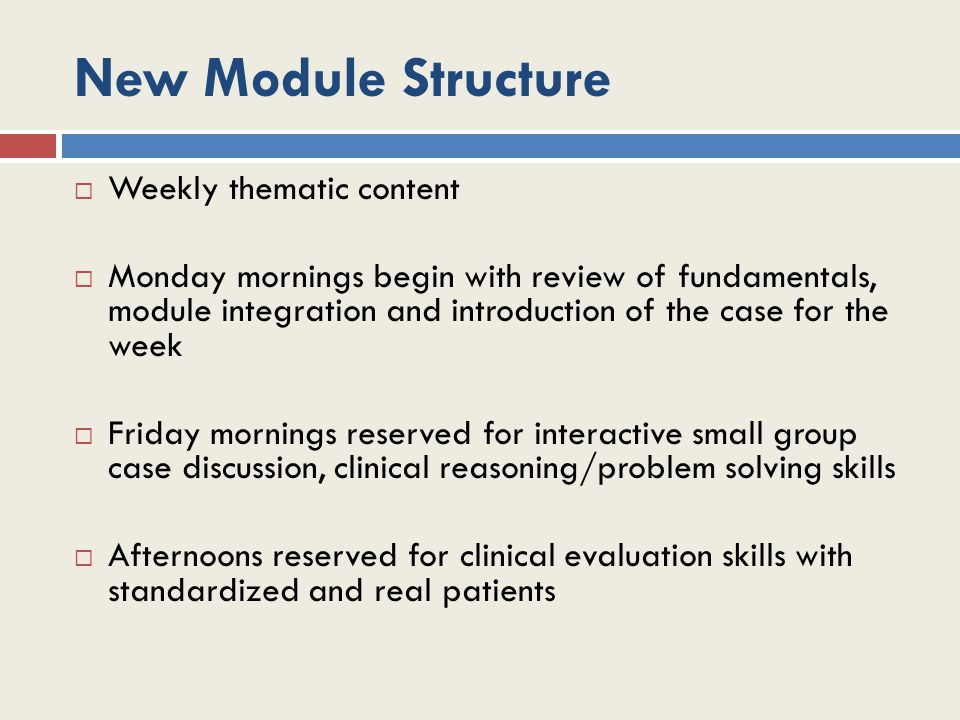 New Module Structure  Weekly thematic content  Monday mornings begin with review of fundamentals, module integration and introduction of the case fo