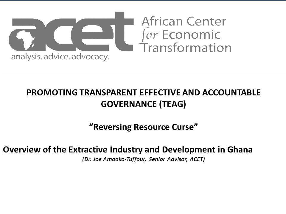 Title of Slide to go Here Subtitle to go here AFRICAN CENTER FOR ECONOMIC TRANSFORMATION PROMOTING TRANSPARENT EFFECTIVE AND ACCOUNTABLE GOVERNANCE (TEAG) Reversing Resource Curse Overview of the Extractive Industry and Development in Ghana (Dr.